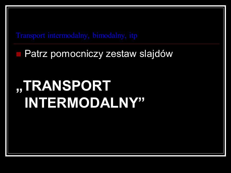 Transport intermodalny, bimodalny, itp Patrz pomocniczy zestaw slajdów TRANSPORT INTERMODALNY