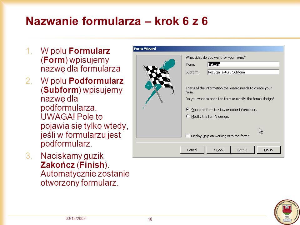 03/12/2003 10 Nazwanie formularza – krok 6 z 6 1.W polu Formularz (Form) wpisujemy nazwę dla formularza 2.W polu Podformularz (Subform) wpisujemy nazw