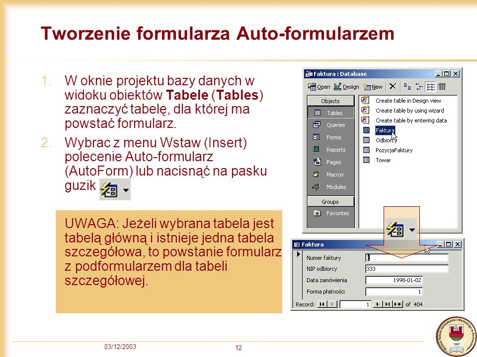 03/12/2003 12 Tworzenie formularza Auto-formularzem 1.W oknie projektu bazy danych w widoku obiektów Tabele (Tables) zaznaczyć tabelę, dla której ma p