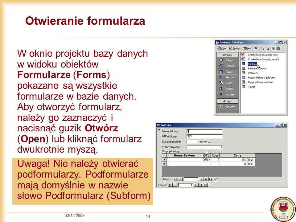 03/12/2003 14 Otwieranie formularza W oknie projektu bazy danych w widoku obiektów Formularze (Forms) pokazane są wszystkie formularze w bazie danych.