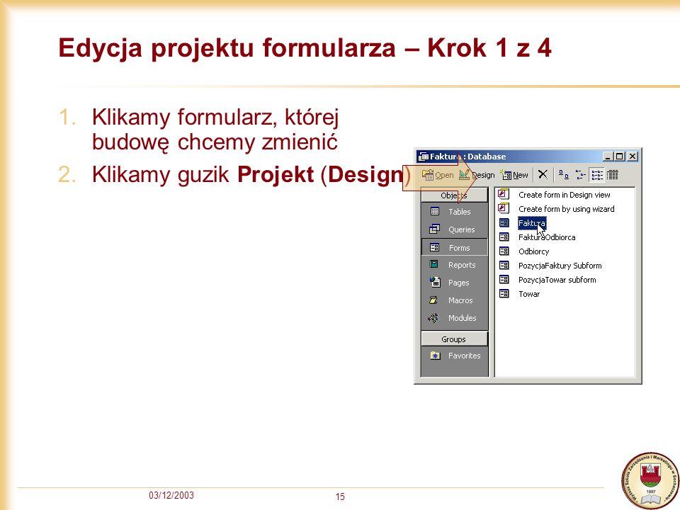 03/12/2003 15 Edycja projektu formularza – Krok 1 z 4 1.Klikamy formularz, której budowę chcemy zmienić 2.Klikamy guzik Projekt (Design)