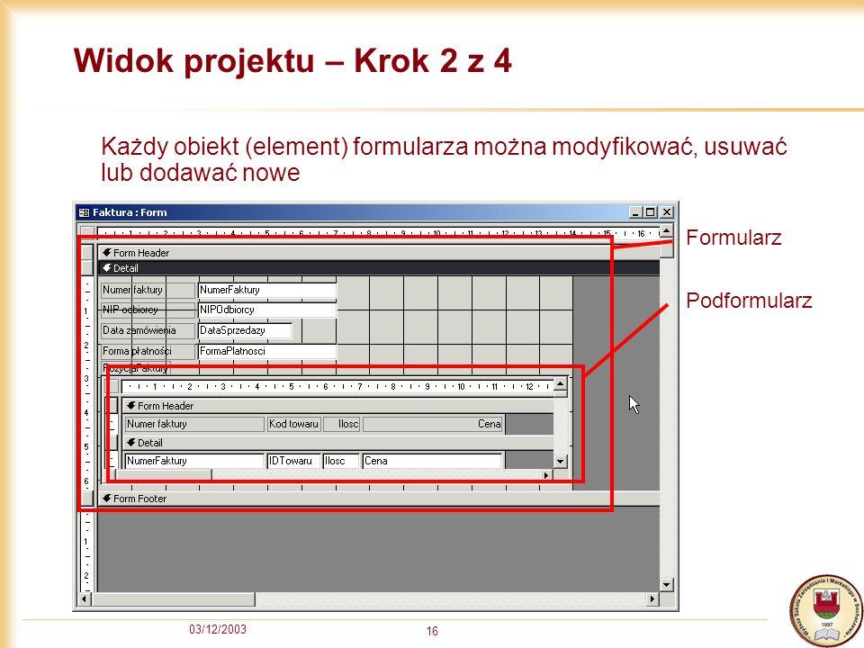 03/12/2003 16 Widok projektu – Krok 2 z 4 Każdy obiekt (element) formularza można modyfikować, usuwać lub dodawać nowe Formularz Podformularz