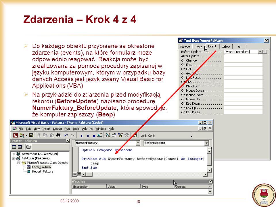 03/12/2003 18 Zdarzenia – Krok 4 z 4 Do każdego obiektu przypisane są określone zdarzenia (events), na które formularz może odpowiednio reagować. Reak