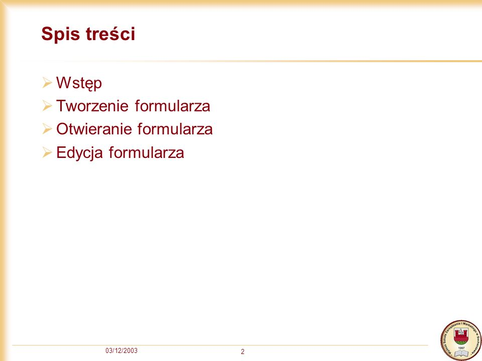 03/12/2003 2 Spis treści Wstęp Tworzenie formularza Otwieranie formularza Edycja formularza