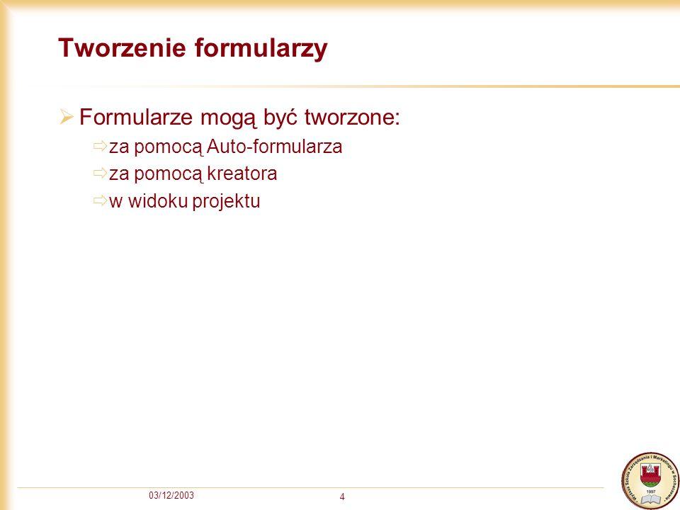 03/12/2003 4 Tworzenie formularzy Formularze mogą być tworzone: za pomocą Auto-formularza za pomocą kreatora w widoku projektu