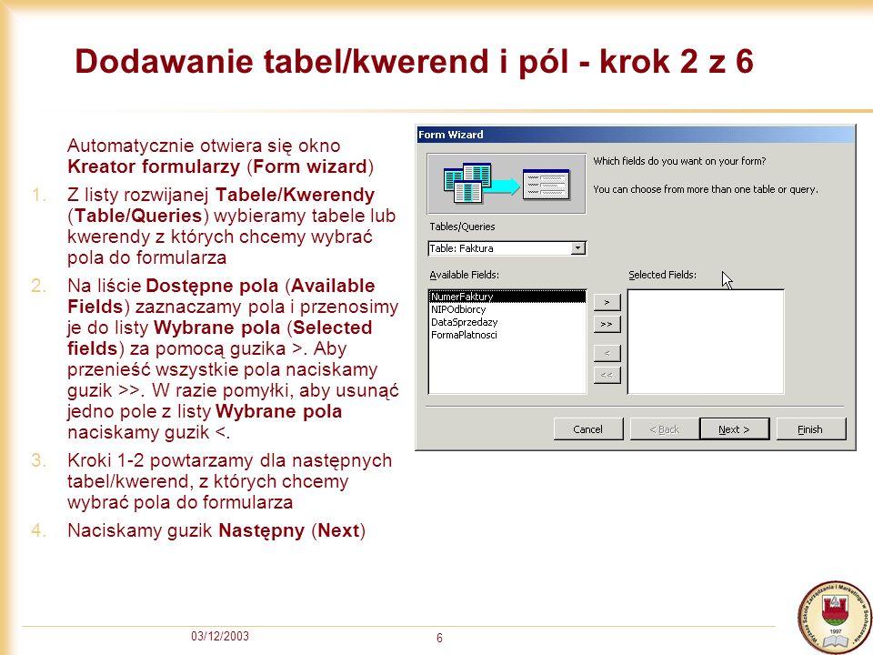 03/12/2003 6 Dodawanie tabel/kwerend i pól - krok 2 z 6 Automatycznie otwiera się okno Kreator formularzy (Form wizard) 1.Z listy rozwijanej Tabele/Kw