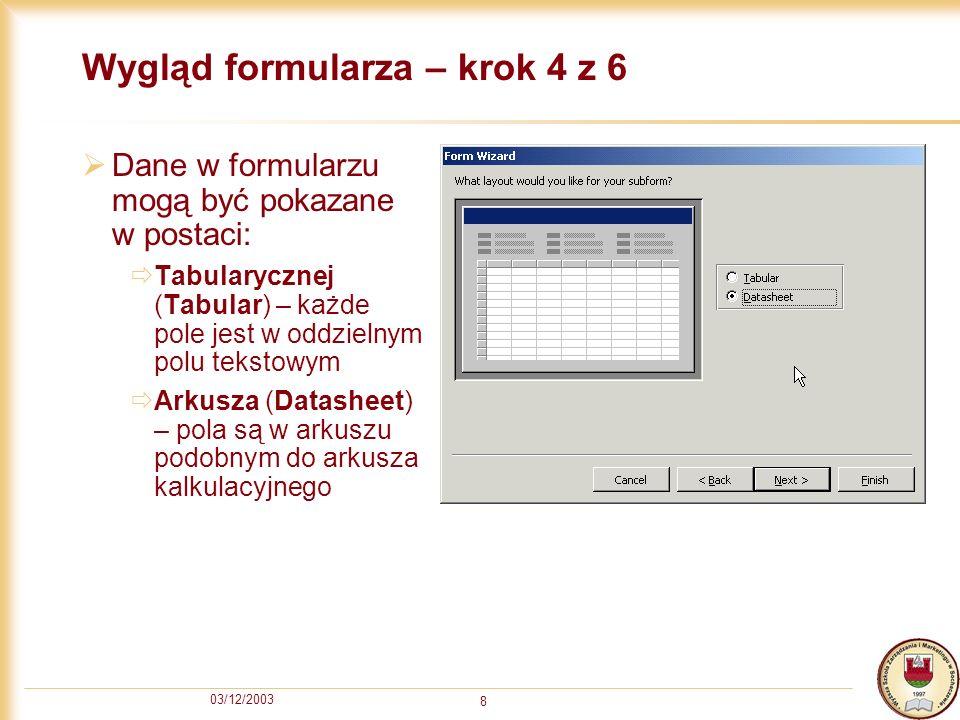 03/12/2003 8 Wygląd formularza – krok 4 z 6 Dane w formularzu mogą być pokazane w postaci: Tabularycznej (Tabular) – każde pole jest w oddzielnym polu