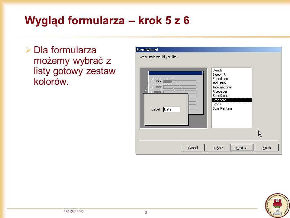 03/12/2003 9 Wygląd formularza – krok 5 z 6 Dla formularza możemy wybrać z listy gotowy zestaw kolorów.
