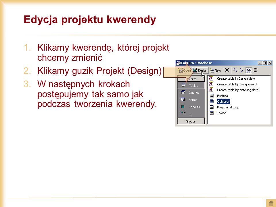 Edycja projektu kwerendy 1.Klikamy kwerendę, której projekt chcemy zmienić 2.Klikamy guzik Projekt (Design) 3.W następnych krokach postępujemy tak sam