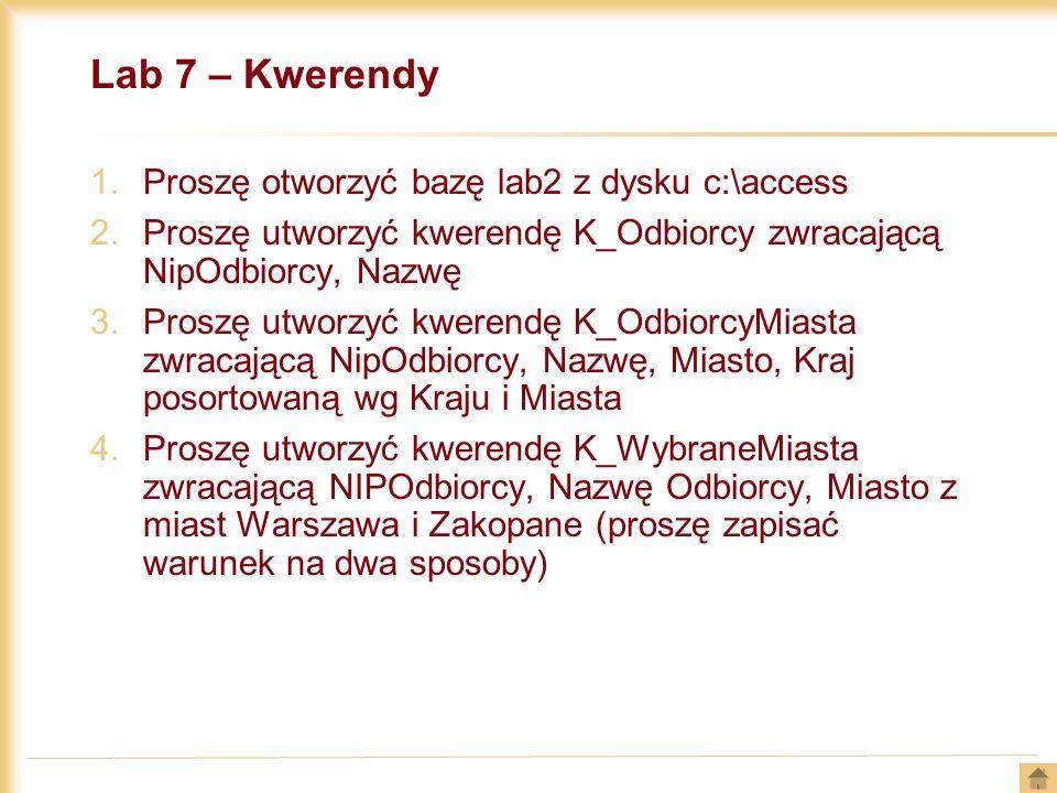 Lab 7 – Kwerendy 1.Proszę otworzyć bazę lab2 z dysku c:\access 2.Proszę utworzyć kwerendę K_Odbiorcy zwracającą NipOdbiorcy, Nazwę 3.Proszę utworzyć k