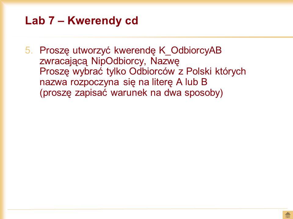 Lab 7 – Kwerendy cd 5.Proszę utworzyć kwerendę K_OdbiorcyAB zwracającą NipOdbiorcy, Nazwę Proszę wybrać tylko Odbiorców z Polski których nazwa rozpocz