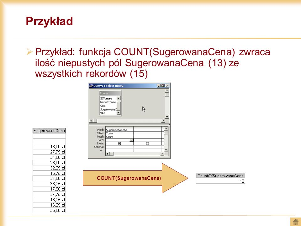 Przykład Przykład: funkcja COUNT(SugerowanaCena) zwraca ilość niepustych pól SugerowanaCena (13) ze wszystkich rekordów (15) COUNT(SugerowanaCena)
