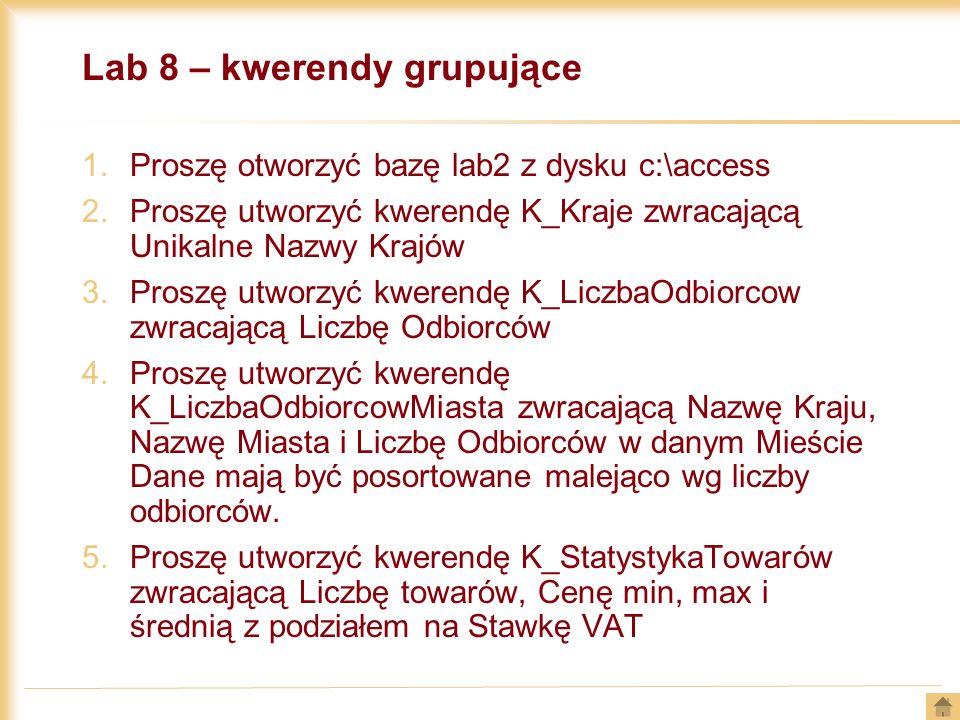 Lab 8 – kwerendy grupujące 1.Proszę otworzyć bazę lab2 z dysku c:\access 2.Proszę utworzyć kwerendę K_Kraje zwracającą Unikalne Nazwy Krajów 3.Proszę