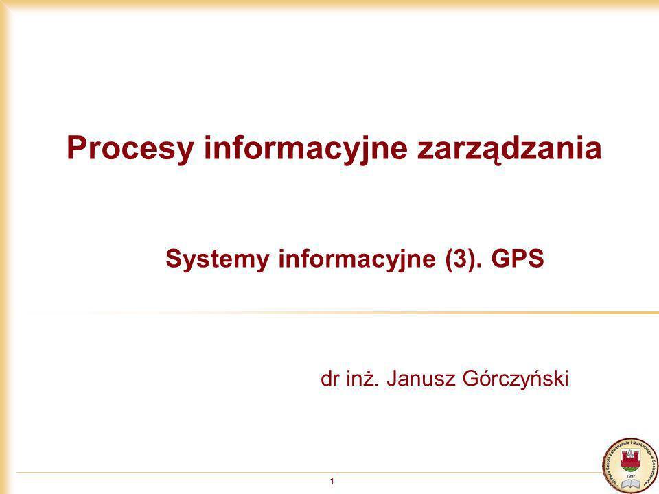 1 Procesy informacyjne zarządzania Systemy informacyjne (3). GPS dr inż. Janusz Górczyński