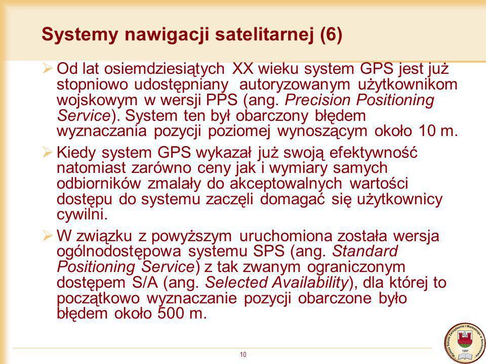 10 Systemy nawigacji satelitarnej (6) Od lat osiemdziesiątych XX wieku system GPS jest już stopniowo udostępniany autoryzowanym użytkownikom wojskowym