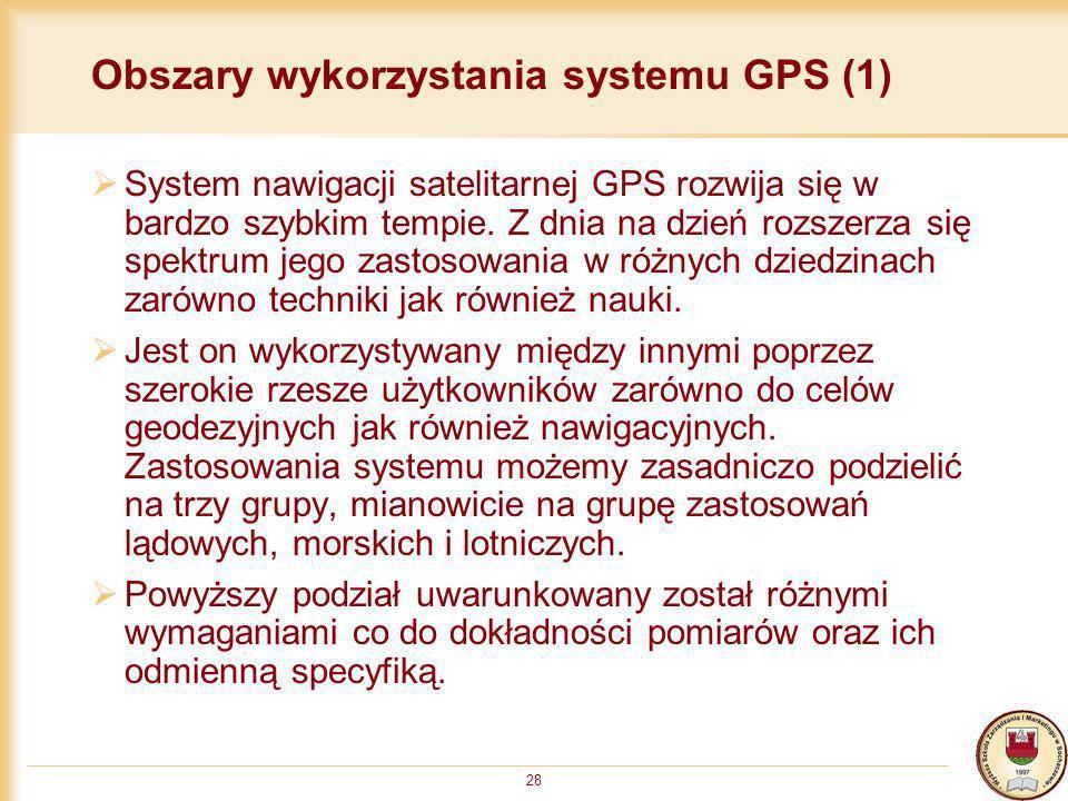28 Obszary wykorzystania systemu GPS (1) System nawigacji satelitarnej GPS rozwija się w bardzo szybkim tempie. Z dnia na dzień rozszerza się spektrum