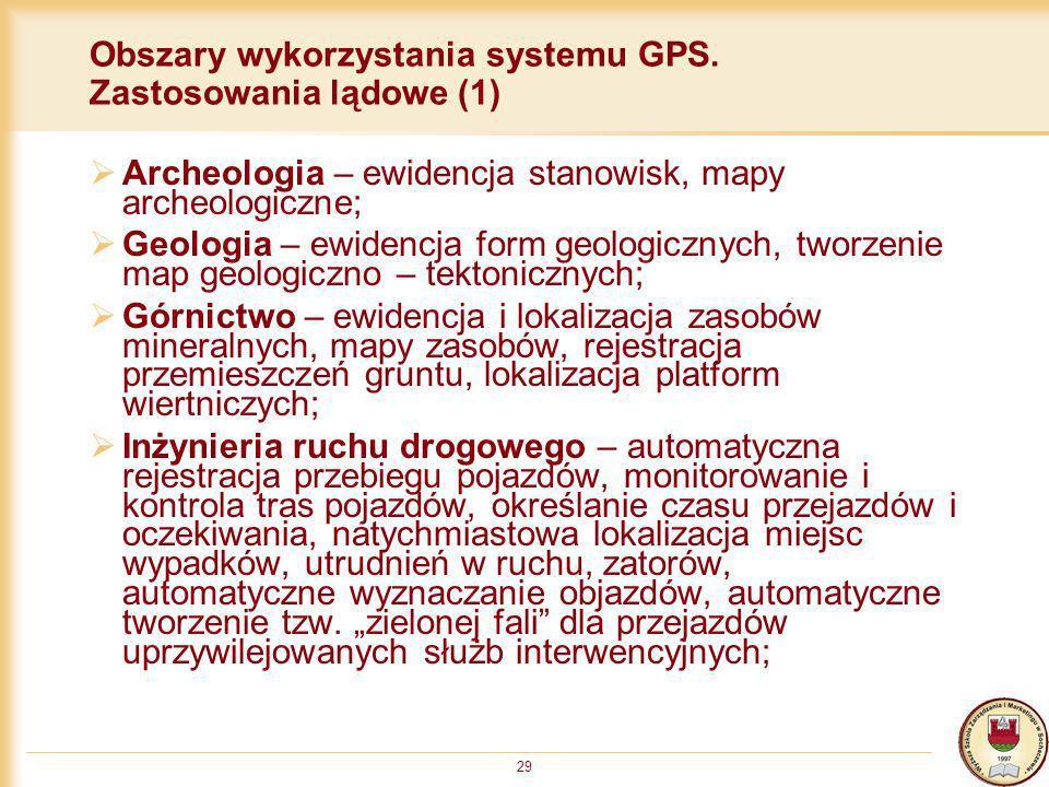 29 Obszary wykorzystania systemu GPS. Zastosowania lądowe (1) Archeologia – ewidencja stanowisk, mapy archeologiczne; Geologia – ewidencja form geolog