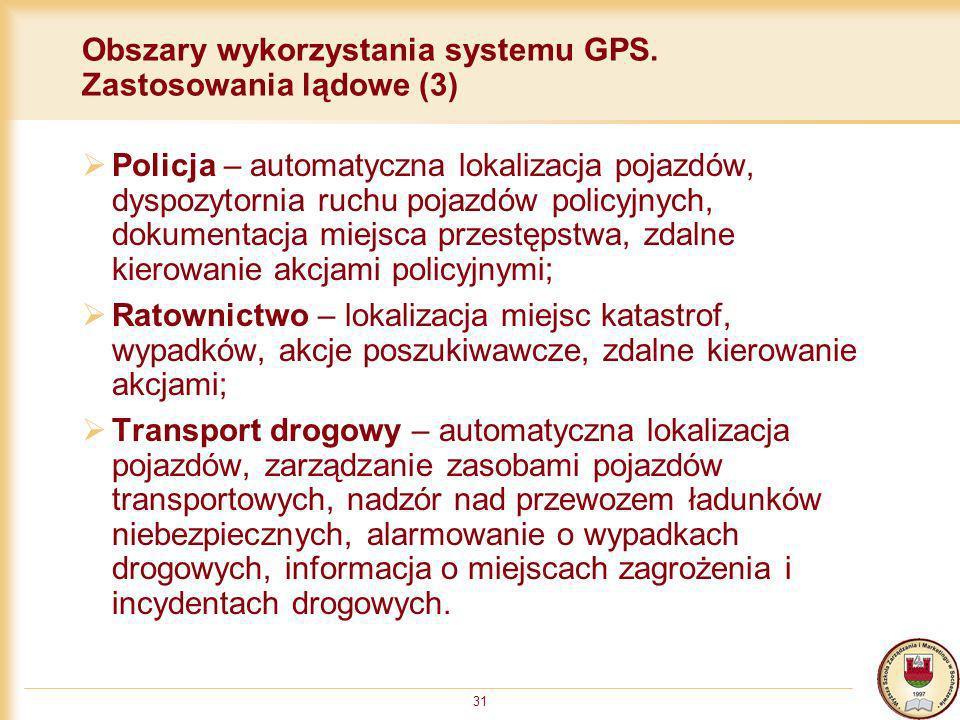 31 Obszary wykorzystania systemu GPS. Zastosowania lądowe (3) Policja – automatyczna lokalizacja pojazdów, dyspozytornia ruchu pojazdów policyjnych, d