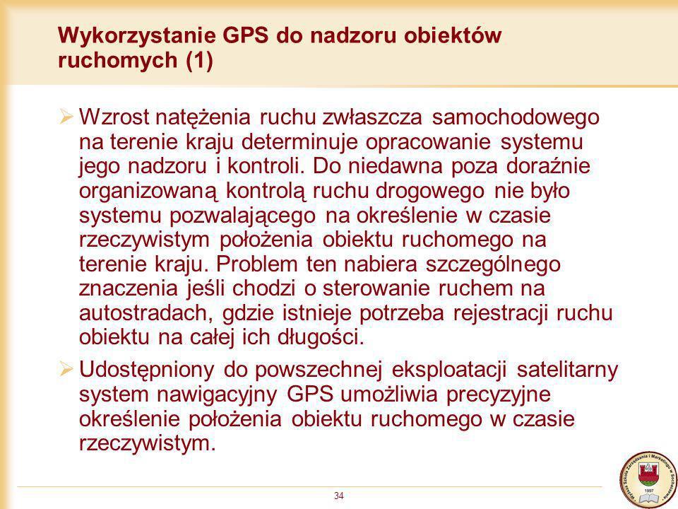 34 Wykorzystanie GPS do nadzoru obiektów ruchomych (1) Wzrost natężenia ruchu zwłaszcza samochodowego na terenie kraju determinuje opracowanie systemu
