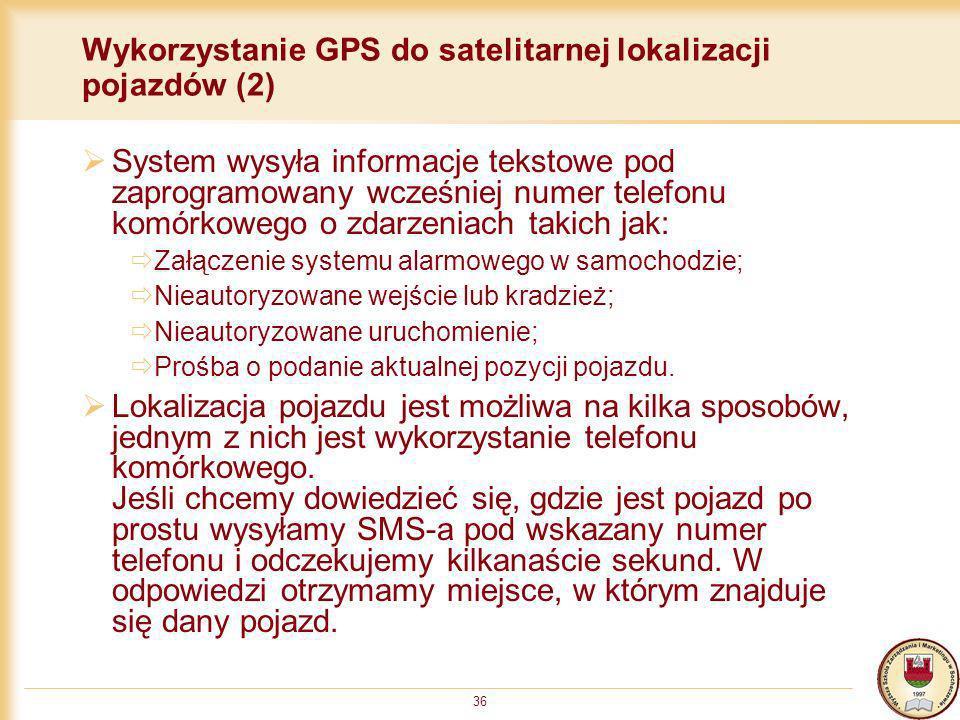 36 Wykorzystanie GPS do satelitarnej lokalizacji pojazdów (2) System wysyła informacje tekstowe pod zaprogramowany wcześniej numer telefonu komórkoweg