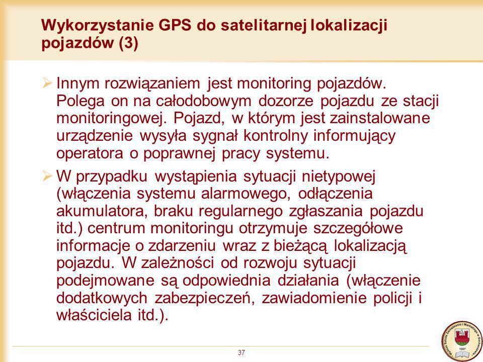 37 Wykorzystanie GPS do satelitarnej lokalizacji pojazdów (3) Innym rozwiązaniem jest monitoring pojazdów. Polega on na całodobowym dozorze pojazdu ze