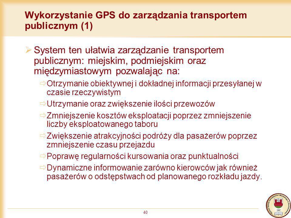 40 Wykorzystanie GPS do zarządzania transportem publicznym (1) System ten ułatwia zarządzanie transportem publicznym: miejskim, podmiejskim oraz międz