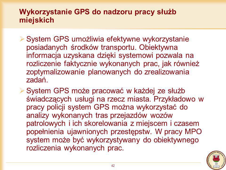 42 Wykorzystanie GPS do nadzoru pracy służb miejskich System GPS umożliwia efektywne wykorzystanie posiadanych środków transportu. Obiektywna informac