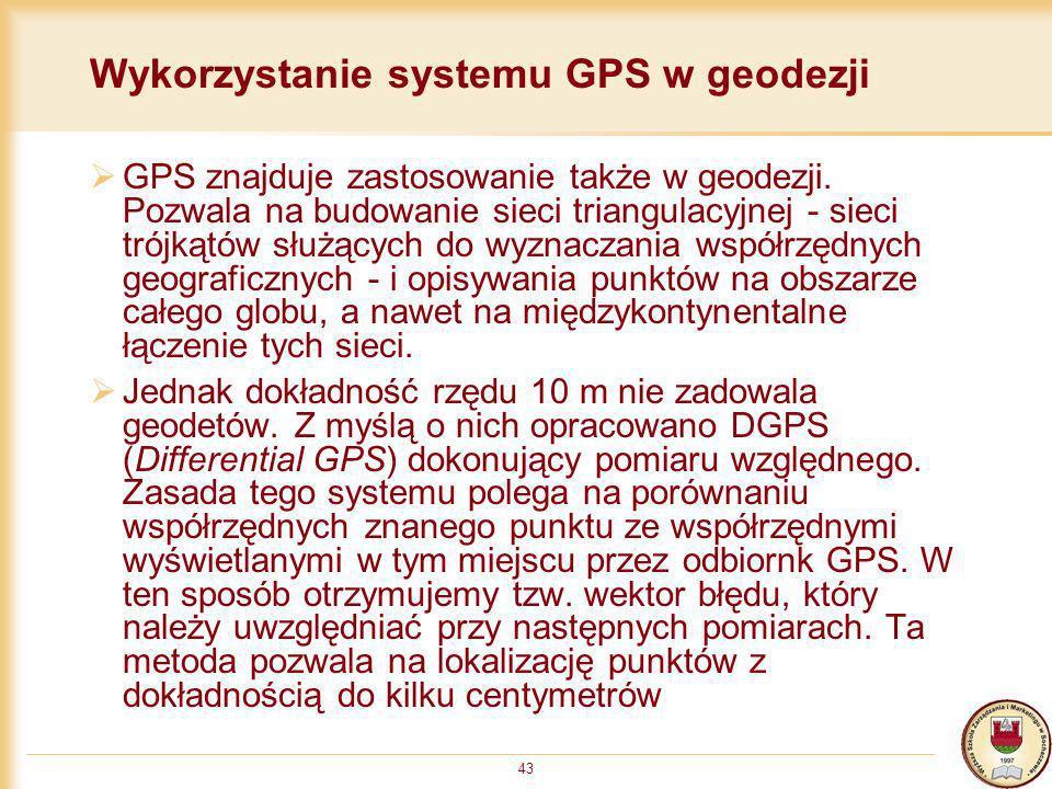 43 Wykorzystanie systemu GPS w geodezji GPS znajduje zastosowanie także w geodezji. Pozwala na budowanie sieci triangulacyjnej - sieci trójkątów służą