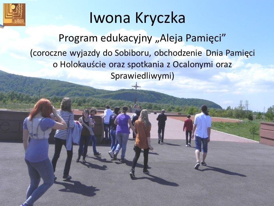Iwona Kryczka Program edukacyjny Aleja Pamięci (coroczne wyjazdy do Sobiboru, obchodzenie Dnia Pamięci o Holokauście oraz spotkania z Ocalonymi oraz S