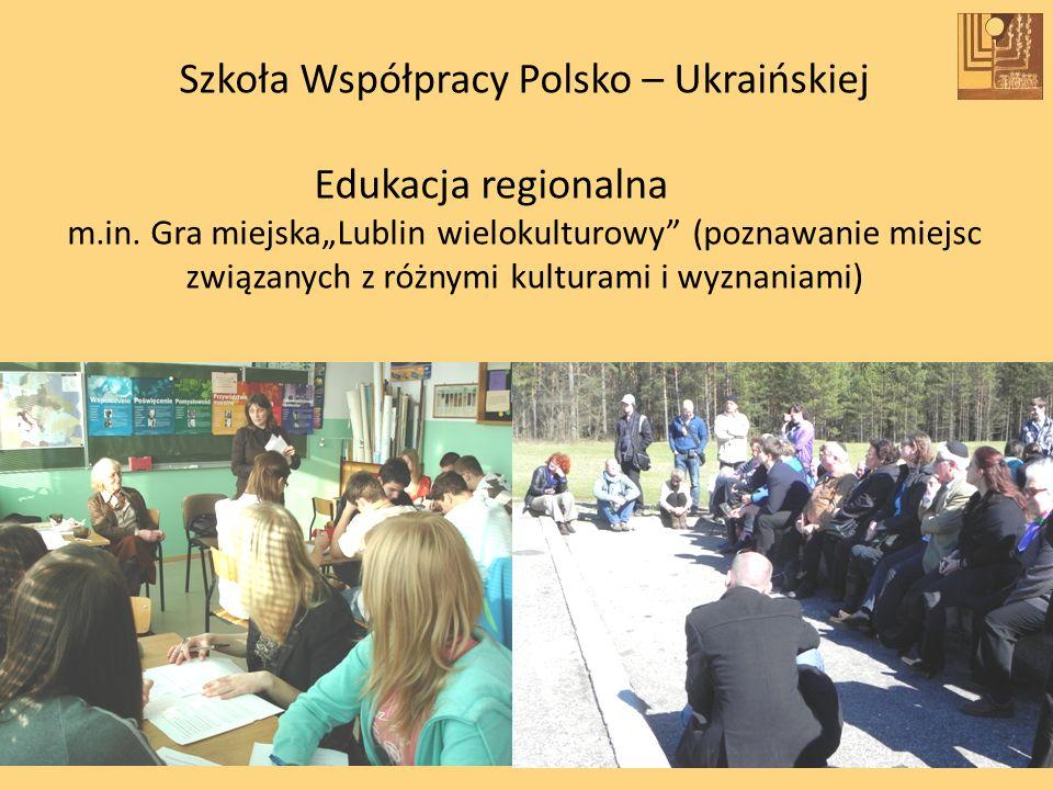 Szkoła Współpracy Polsko – Ukraińskiej Edukacja regionalna m.in. Gra miejskaLublin wielokulturowy (poznawanie miejsc związanych z różnymi kulturami i