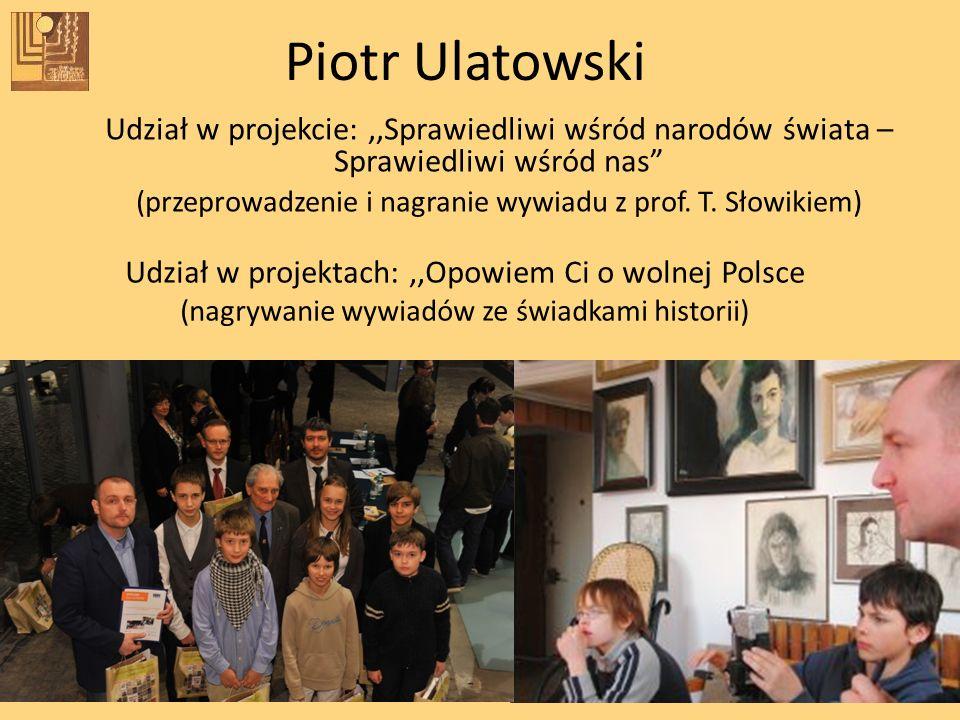 Udział w projekcie:,,Sprawiedliwi wśród narodów świata – Sprawiedliwi wśród nas (przeprowadzenie i nagranie wywiadu z prof. T. Słowikiem) Piotr Ulatow