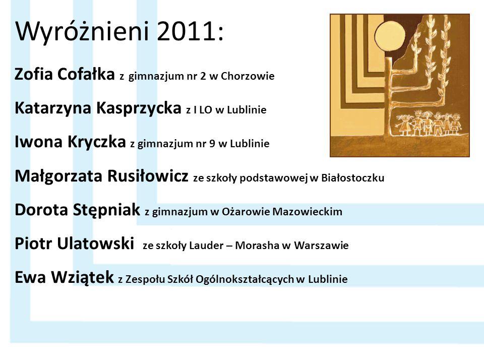 Wyróżnieni 2011: Zofia Cofałka z gimnazjum nr 2 w Chorzowie Katarzyna Kasprzycka z I LO w Lublinie Iwona Kryczka z gimnazjum nr 9 w Lublinie Małgorzat