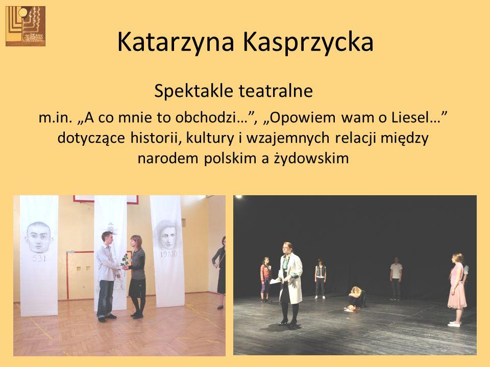 Katarzyna Kasprzycka Spektakle teatralne m.in. A co mnie to obchodzi…, Opowiem wam o Liesel… dotyczące historii, kultury i wzajemnych relacji między n