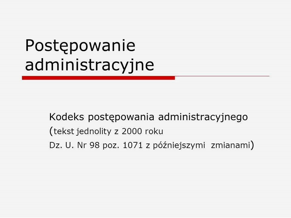Postępowanie administracyjne Kodeks postępowania administracyjnego ( tekst jednolity z 2000 roku Dz. U. Nr 98 poz. 1071 z późniejszymi zmianami )