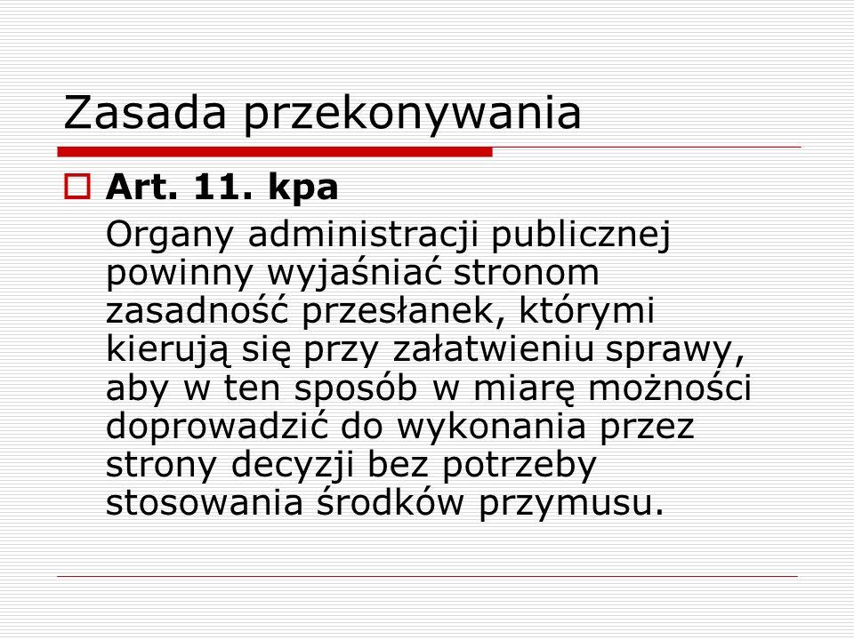 Zasada przekonywania Art. 11. kpa Organy administracji publicznej powinny wyjaśniać stronom zasadność przesłanek, którymi kierują się przy załatwieniu