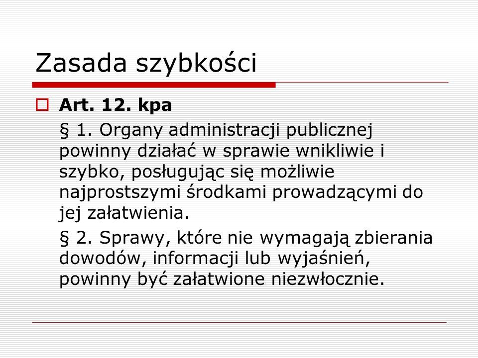 Zasada szybkości Art. 12. kpa § 1. Organy administracji publicznej powinny działać w sprawie wnikliwie i szybko, posługując się możliwie najprostszymi