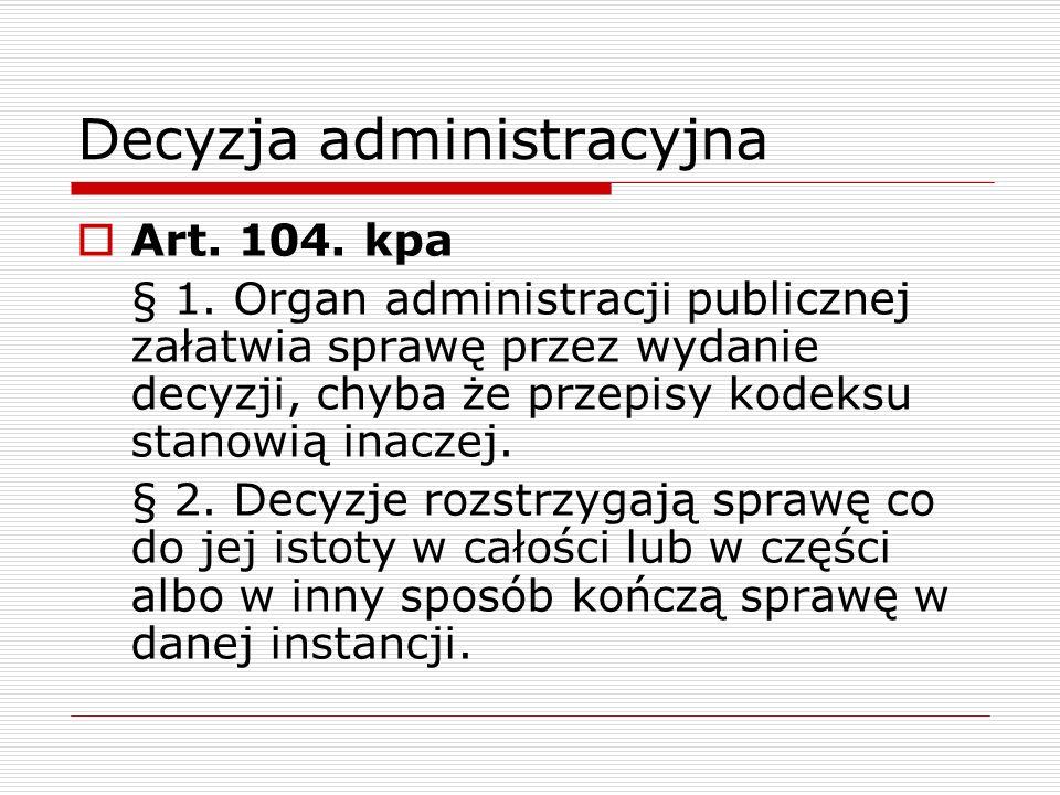 Decyzja administracyjna Art. 104. kpa § 1. Organ administracji publicznej załatwia sprawę przez wydanie decyzji, chyba że przepisy kodeksu stanowią in