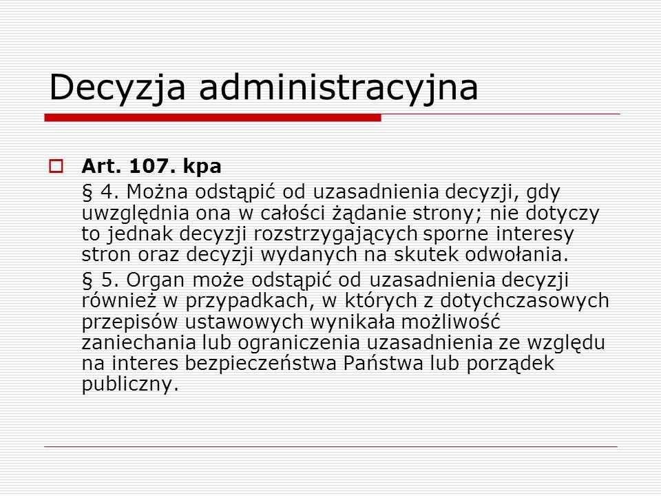 Decyzja administracyjna Art. 107. kpa § 4. Można odstąpić od uzasadnienia decyzji, gdy uwzględnia ona w całości żądanie strony; nie dotyczy to jednak