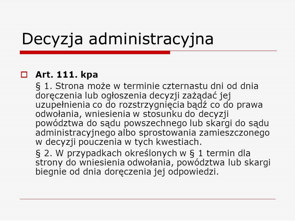 Decyzja administracyjna Art. 111. kpa § 1. Strona może w terminie czternastu dni od dnia doręczenia lub ogłoszenia decyzji zażądać jej uzupełnienia co