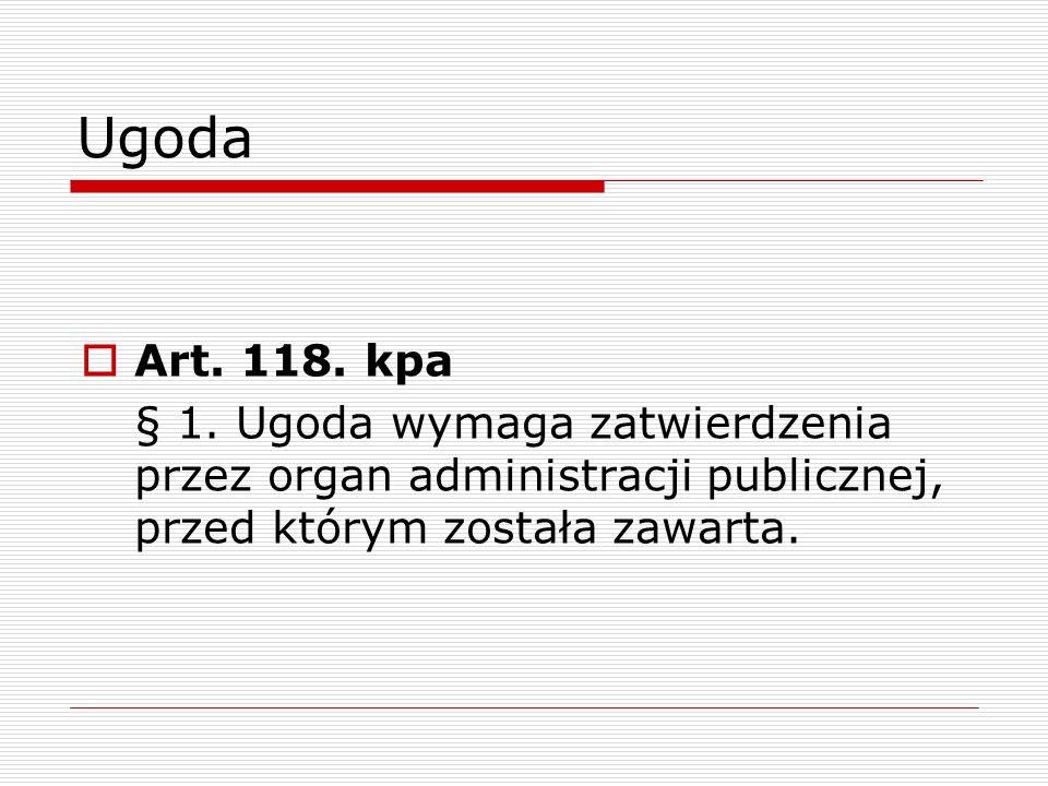 Ugoda Art. 118. kpa § 1. Ugoda wymaga zatwierdzenia przez organ administracji publicznej, przed którym została zawarta.