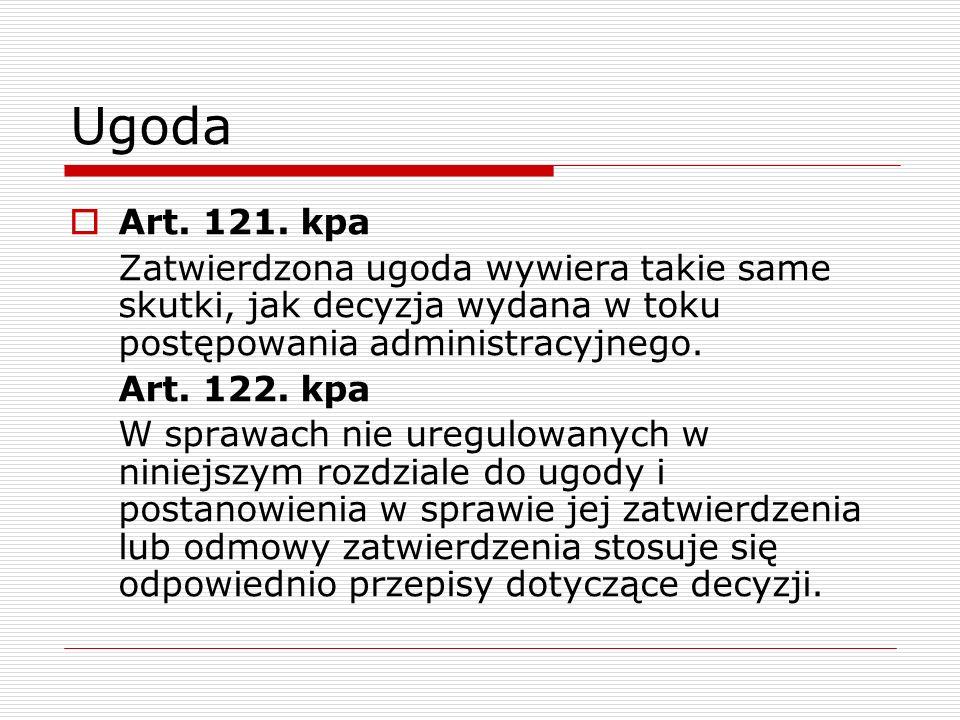 Ugoda Art. 121. kpa Zatwierdzona ugoda wywiera takie same skutki, jak decyzja wydana w toku postępowania administracyjnego. Art. 122. kpa W sprawach n