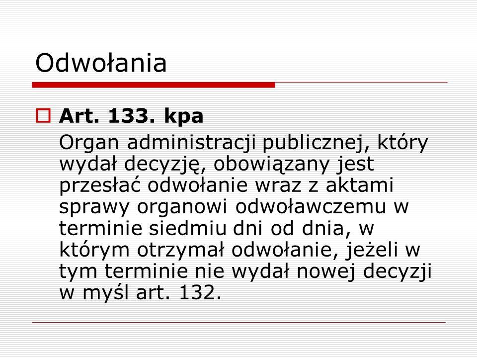 Odwołania Art. 133. kpa Organ administracji publicznej, który wydał decyzję, obowiązany jest przesłać odwołanie wraz z aktami sprawy organowi odwoławc