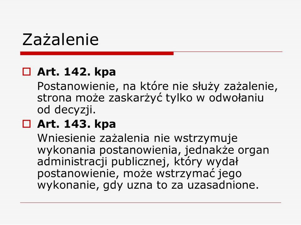 Zażalenie Art. 142. kpa Postanowienie, na które nie służy zażalenie, strona może zaskarżyć tylko w odwołaniu od decyzji. Art. 143. kpa Wniesienie zaża