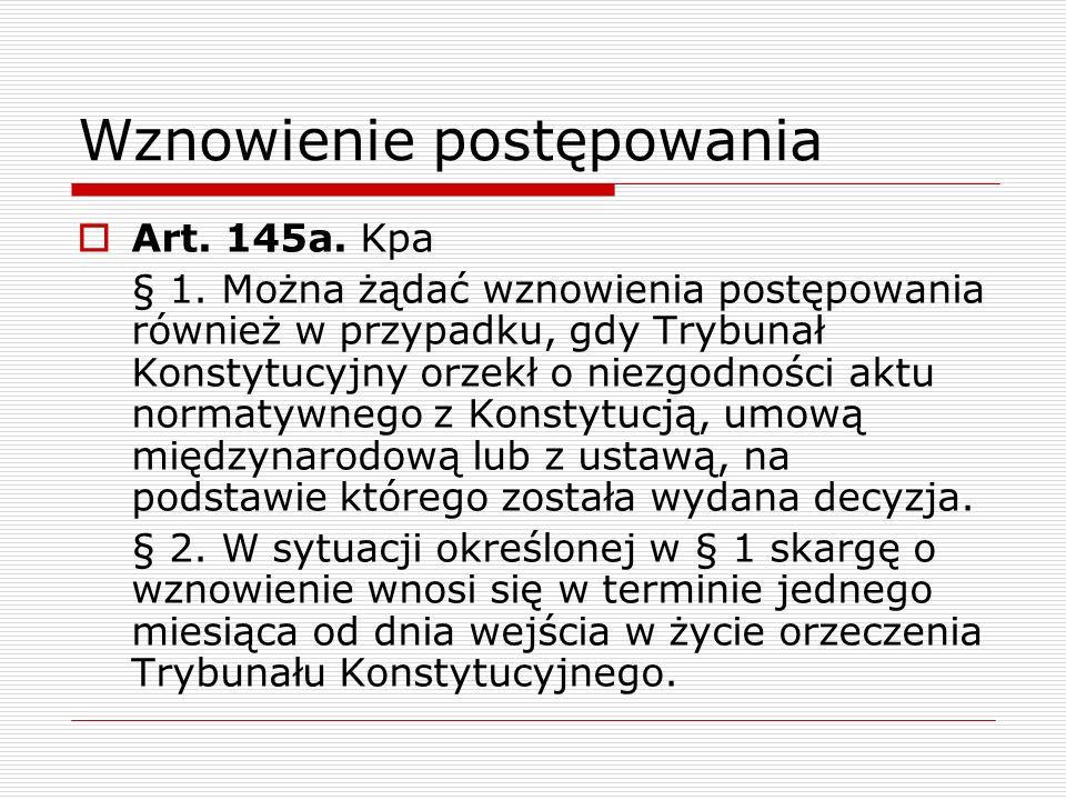 Wznowienie postępowania Art. 145a. Kpa § 1. Można żądać wznowienia postępowania również w przypadku, gdy Trybunał Konstytucyjny orzekł o niezgodności