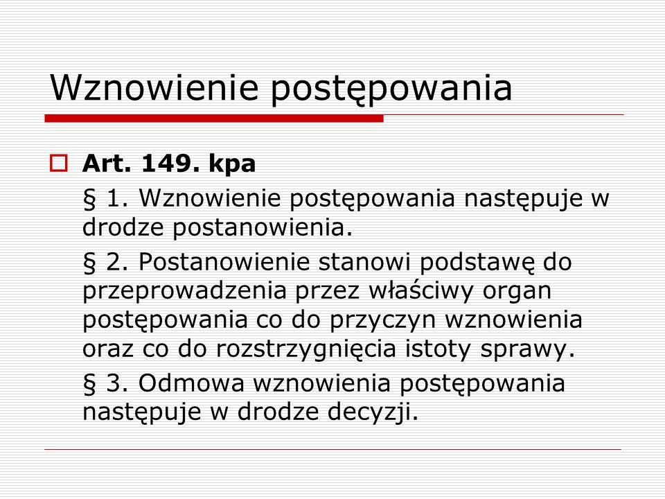 Wznowienie postępowania Art. 149. kpa § 1. Wznowienie postępowania następuje w drodze postanowienia. § 2. Postanowienie stanowi podstawę do przeprowad