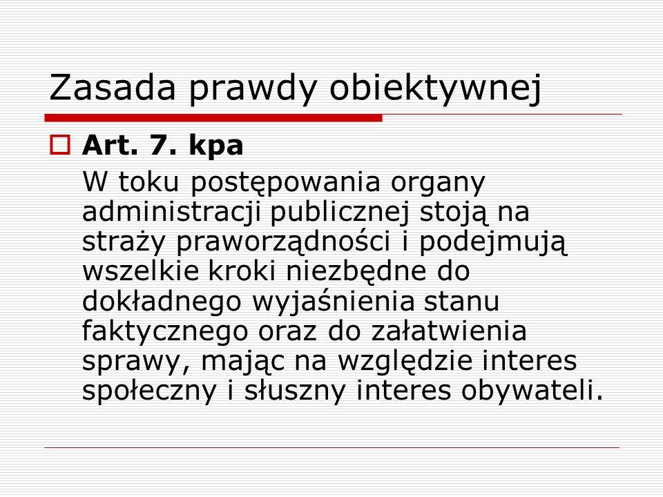 Zasada prawdy obiektywnej Art. 7. kpa W toku postępowania organy administracji publicznej stoją na straży praworządności i podejmują wszelkie kroki ni
