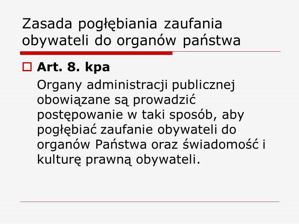 Zasada pogłębiania zaufania obywateli do organów państwa Art. 8. kpa Organy administracji publicznej obowiązane są prowadzić postępowanie w taki sposó