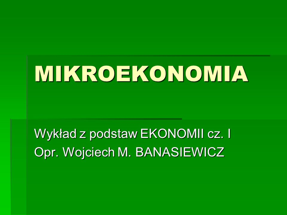 MIKROEKONOMIA Wykład z podstaw EKONOMII cz. I Opr. Wojciech M. BANASIEWICZ