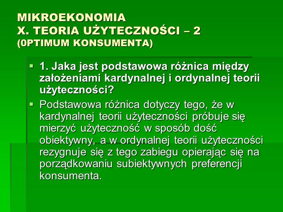 MIKROEKONOMIA X. TEORIA UŻYTECZNOŚCI – 2 (0PTIMUM KONSUMENTA) 1. Jaka jest podstawowa różnica między założeniami kardynalnej i ordynalnej teorii użyte