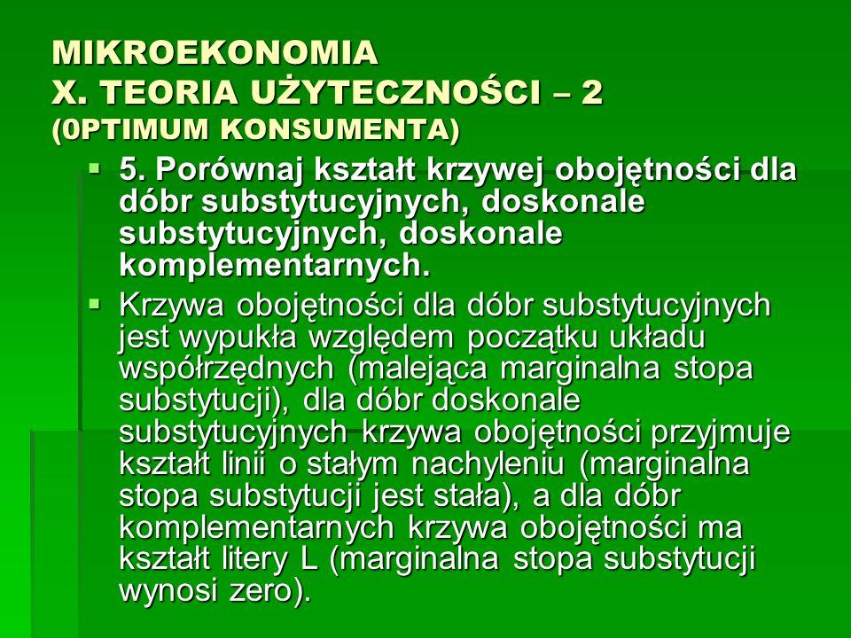 MIKROEKONOMIA X. TEORIA UŻYTECZNOŚCI – 2 (0PTIMUM KONSUMENTA) 5. Porównaj kształt krzywej obojętności dla dóbr substytucyjnych, doskonale substytucyjn
